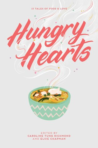 Hungry Hearts: 13 Tales of Food & Love by Elsie Chapman, Caroline Tung Richmond, Sara Farizan, Sandhya Menon, Sangu Mandanna, Rebecca Roanhorse, Adi Alsaid, Phoebe North, Anna-Marie McLemore, Jay Coles, Rin Chupeco, S.K. Ali, Karuna Riazi
